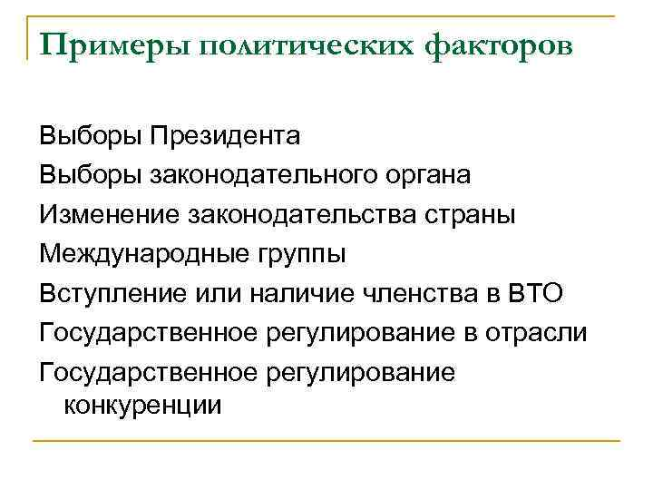 Примеры политических факторов Выборы Президента Выборы законодательного органа Изменение законодательства страны Международные группы Вступление