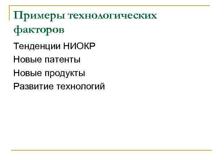 Примеры технологических факторов Тенденции НИОКР Новые патенты Новые продукты Развитие технологий