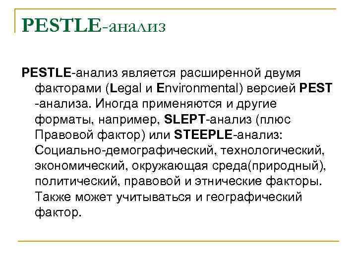 PESTLE-анализ является расширенной двумя факторами (Legal и Environmental) версией PEST -анализа. Иногда применяются и