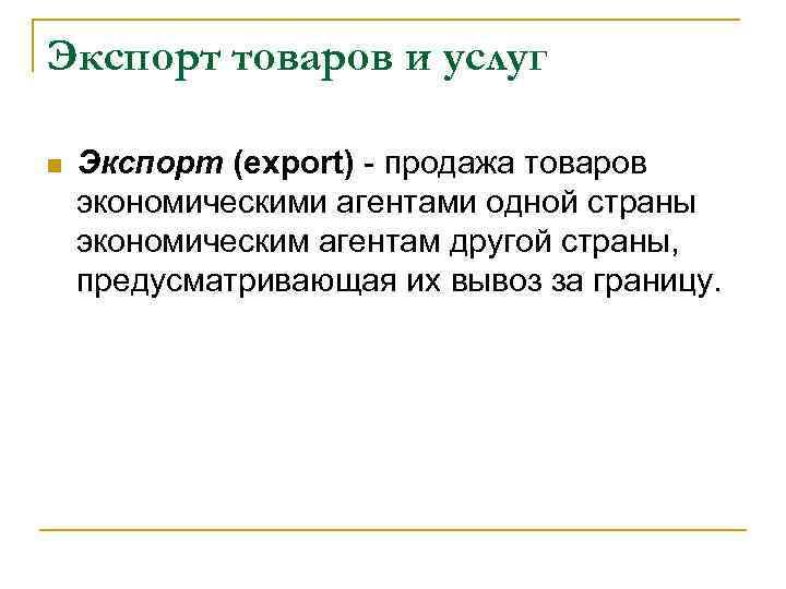 Экспорт товаров и услуг Экспорт (export) - продажа товаров экономическими агентами одной страны экономическим