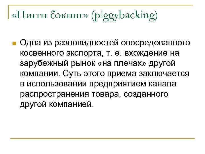«Пигги бэкинг» (piggybacking) Одна из разновидностей опосредованного косвенного экспорта, т. е. вхождение на