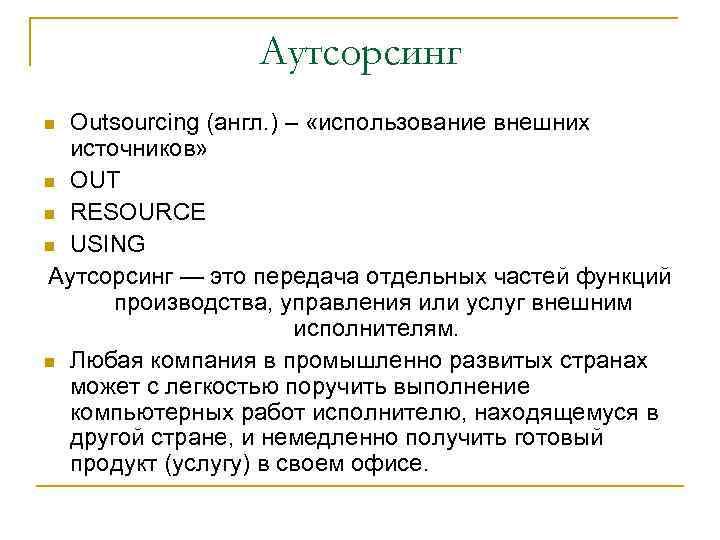 Аутсорсинг Outsourcing (англ. ) – «использование внешних источников» OUT RESOURCE USING Аутсорсинг — это