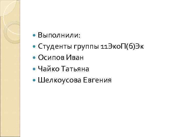 Выполнили: Студенты группы 11 Эко. П(б)Эк Осипов Иван Чайко Татьяна Шелкоусова Евгения