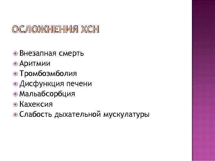 ОСЛОЖНЕНИЯ ХСН Внезапная смерть Аритмии Тромбоэмболия Дисфункция печени Мальабсорбция Кахексия Слабость дыхательной мускулатуры
