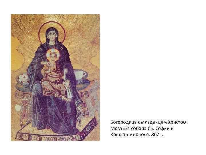 Богородица с младенцем Христом. Мозаика собора Св. Софии в Константинополе. 867 г.