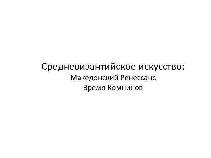 Средневизантийское искусство: Македонский Ренессанс Время Комнинов