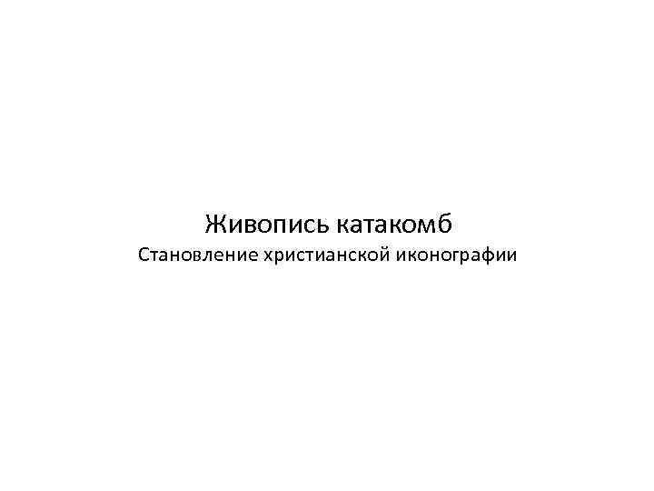 Живопись катакомб Становление христианской иконографии