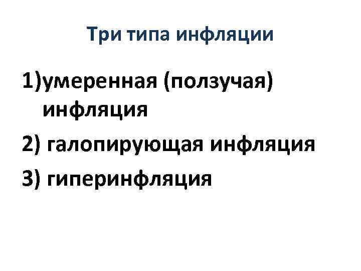 Три типа инфляции 1)умеренная (ползучая) инфляция 2) галопирующая инфляция 3) гиперинфляция