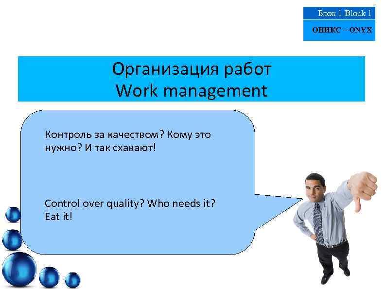 Блок 1 Block 1 ОНИКС – ONYX Организация работ Work management Контроль за качеством?