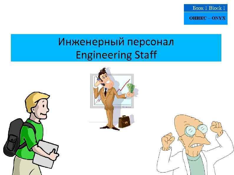 Блок 1 Block 1 ОНИКС – ONYX Инженерный персонал Engineering Staff