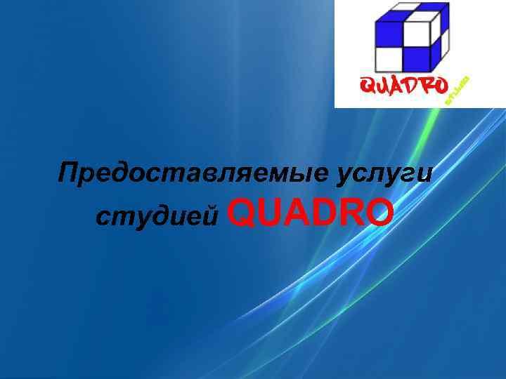 Предоставляемые услуги студией QUADRO