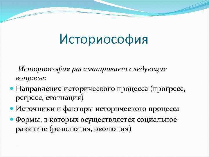Историософия рассматривает следующие вопросы: Направление исторического процесса (прогресс, регресс, стогнация) Источники и факторы исторического