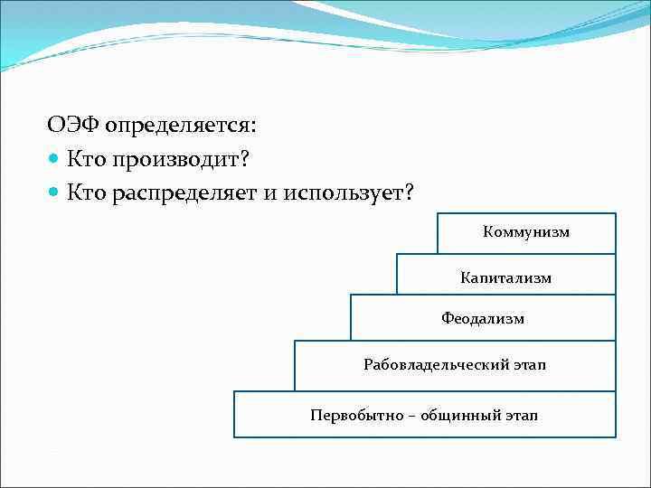 ОЭФ определяется: Кто производит? Кто распределяет и использует? Коммунизм Капитализм Феодализм Рабовладельческий этап Первобытно