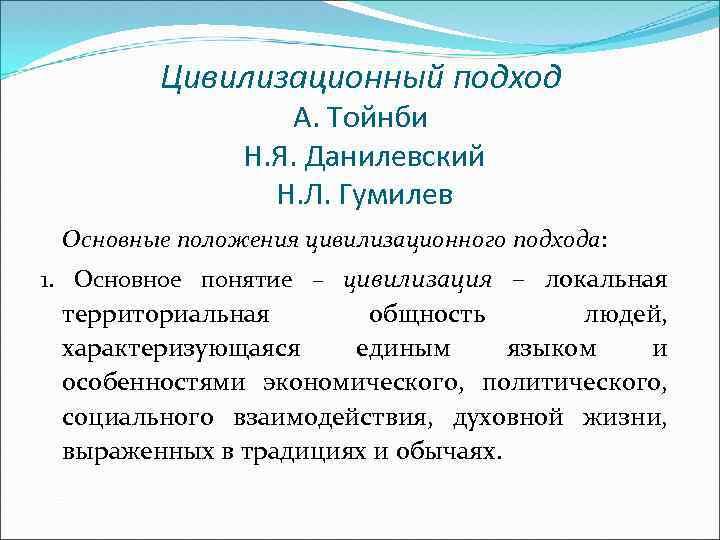 Цивилизационный подход А. Тойнби Н. Я. Данилевский Н. Л. Гумилев Основные положения цивилизационного подхода: