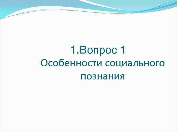 1. Вопрос 1 Особенности социального познания
