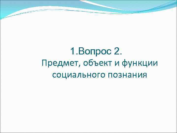 1. Вопрос 2. Предмет, объект и функции социального познания