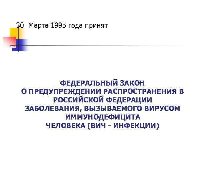 30 Марта 1995 года принят ФЕДЕРАЛЬНЫЙ ЗАКОН О ПРЕДУПРЕЖДЕНИИ РАСПРОСТРАНЕНИЯ В РОССИЙСКОЙ ФЕДЕРАЦИИ ЗАБОЛЕВАНИЯ,
