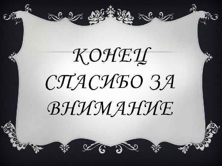 КОНЕЦ СПАСИБО ЗА ВНИМАНИЕ