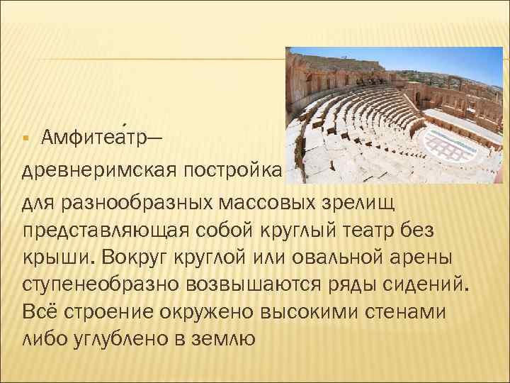 Амфитеа тр— древнеримская постройка для разнообразных массовых зрелищ представляющая собой круглый театр без крыши.