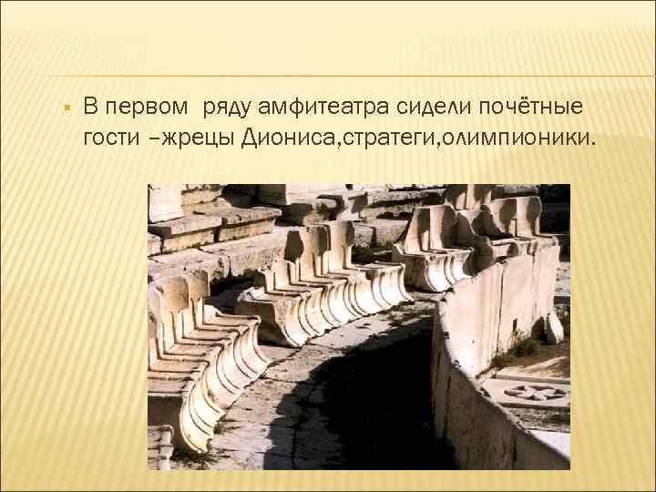 § В первом ряду амфитеатра сидели почётные гости –жрецы Диониса, стратеги, олимпионики.