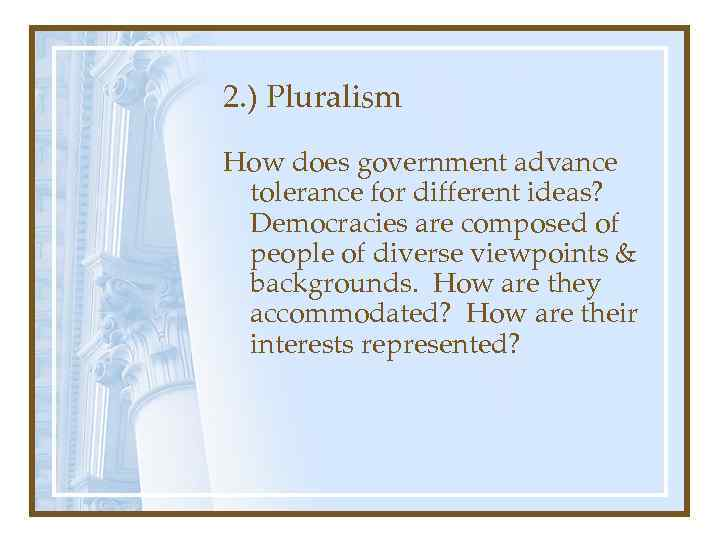 2. ) Pluralism How does government advance tolerance for different ideas? Democracies are composed