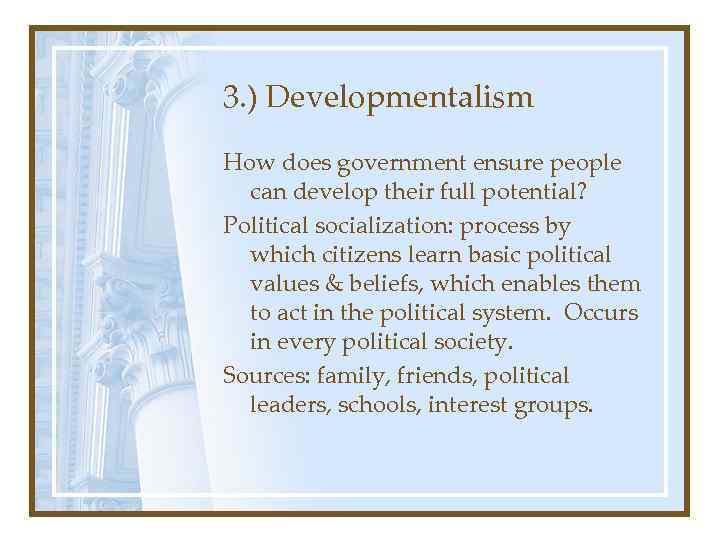 3. ) Developmentalism How does government ensure people can develop their full potential? Political
