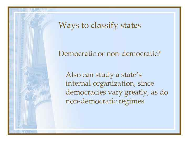 Ways to classify states Democratic or non-democratic? Also can study a state's internal organization,