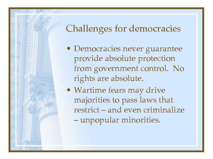 Challenges for democracies • Democracies never guarantee provide absolute protection from government control. No