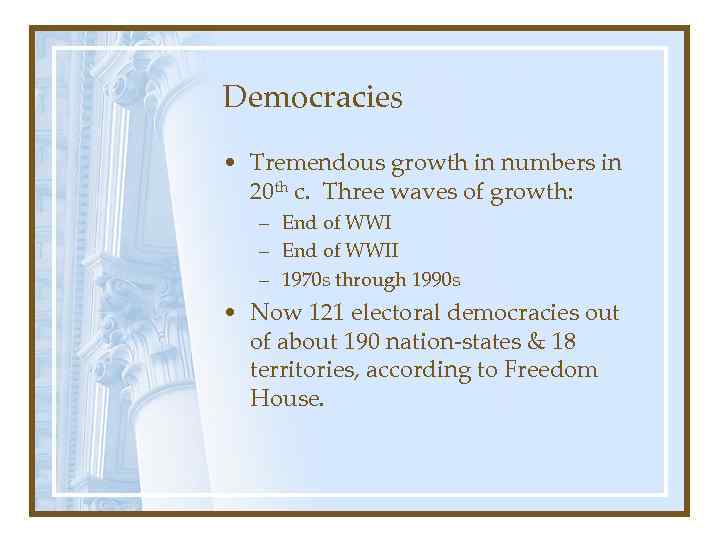Democracies • Tremendous growth in numbers in 20 th c. Three waves of growth:
