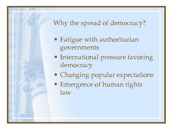 Why the spread of democracy? • Fatigue with authoritarian governments • International pressure favoring