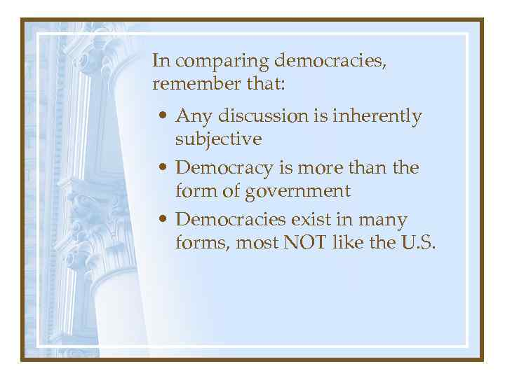 In comparing democracies, remember that: • Any discussion is inherently subjective • Democracy is