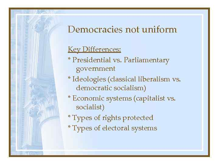 Democracies not uniform Key Differences: * Presidential vs. Parliamentary government * Ideologies (classical liberalism