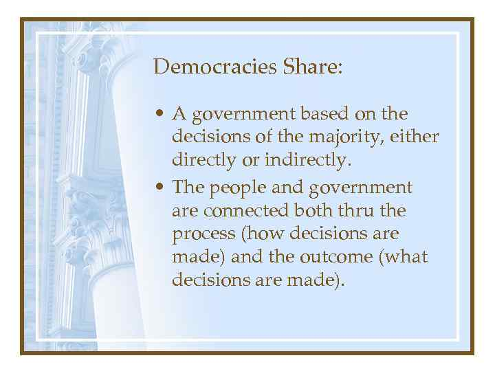 Democracies Share: • A government based on the decisions of the majority, either directly