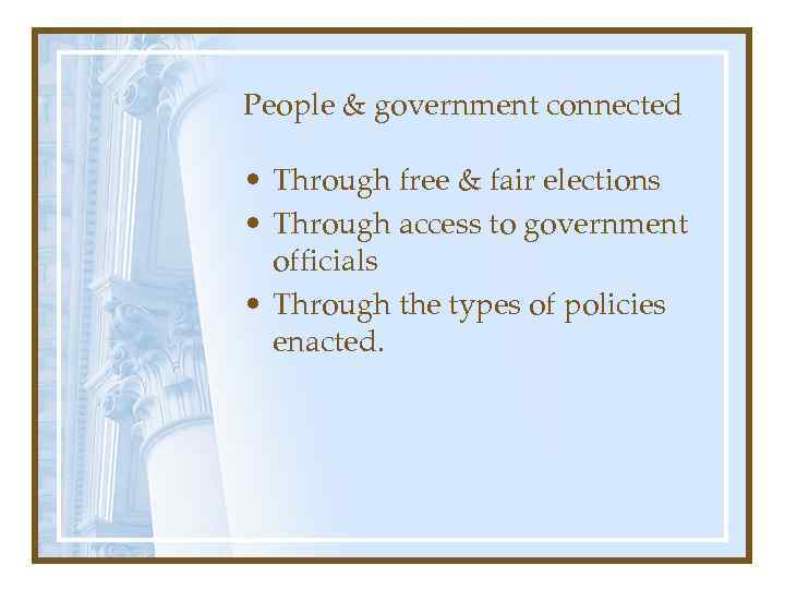 People & government connected • Through free & fair elections • Through access to