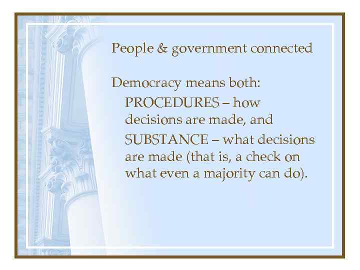 People & government connected Democracy means both: PROCEDURES – how decisions are made, and