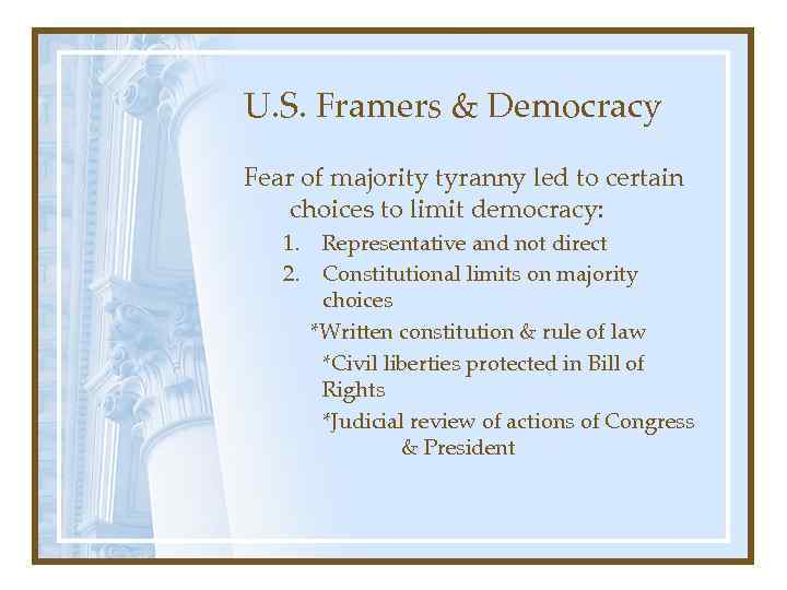 U. S. Framers & Democracy Fear of majority tyranny led to certain choices to