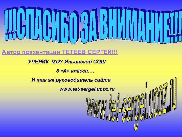 Автор презентации ТЕТЕЕВ СЕРГЕЙ!!! УЧЕНИК МОУ Ильинской СОШ 8 «А» класса…. И так же