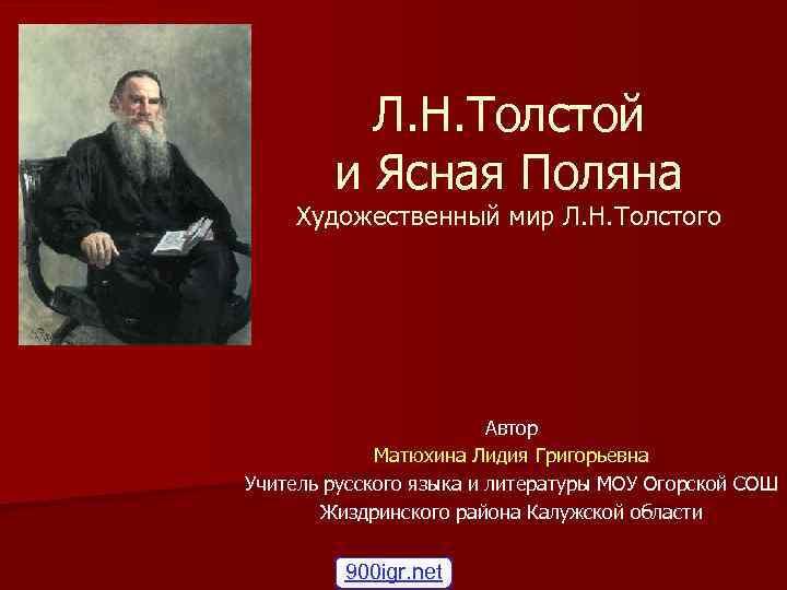 Л. Н. Толстой и Ясная Поляна Художественный мир Л. Н. Толстого Автор Матюхина Лидия