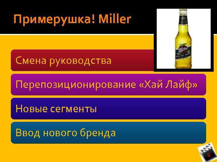 Примерушка! Miller Смена руководства Перепозиционирование «Хай Лайф» Новые сегменты Ввод нового бренда 6