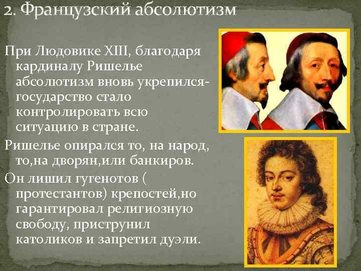 2. Французский абсолютизм При Людовике XIII, благодаря кардиналу Ришелье абсолютизм вновь укрепилсягосударство стало контролировать