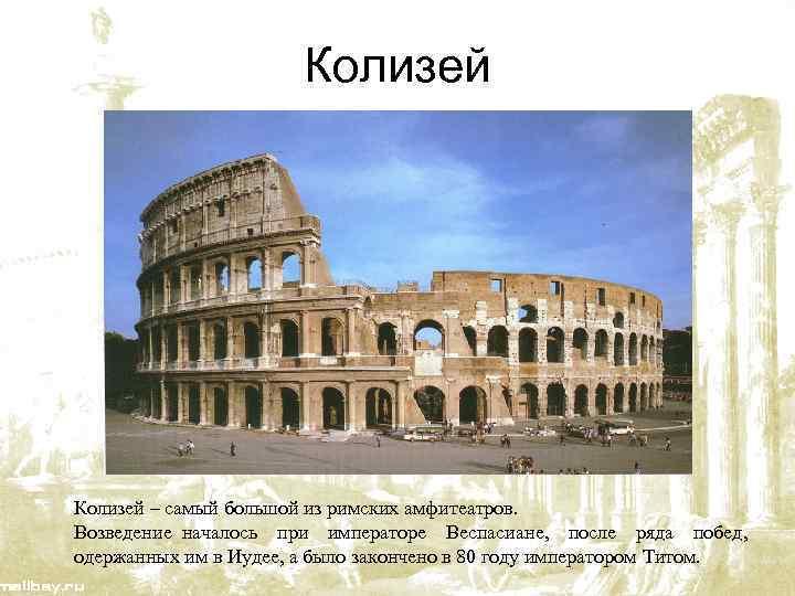Колизей – самый большой из римских амфитеатров. Возведение началось при императоре Веспасиане, после ряда