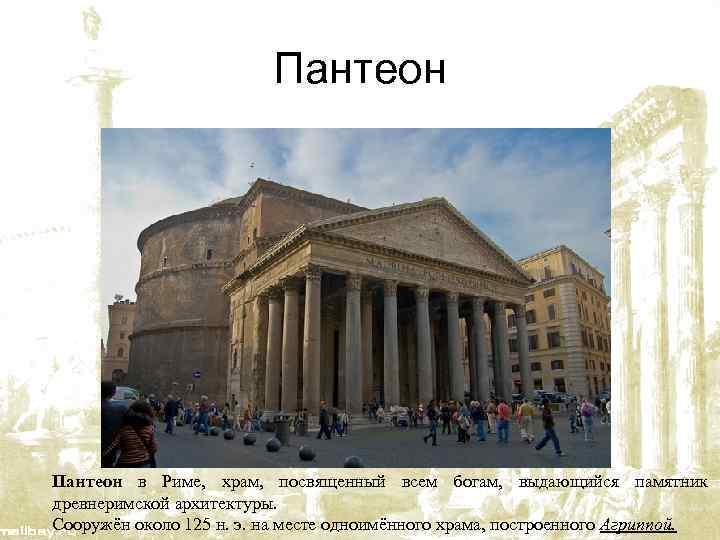 Пантеон в Риме, храм, посвященный всем богам, выдающийся памятник древнеримской архитектуры. Сооружён около 125