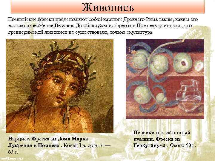 Живопись Помпейские фрески представляют собой картинч Древнего Рима таким, каким его застало извержение Везувия.