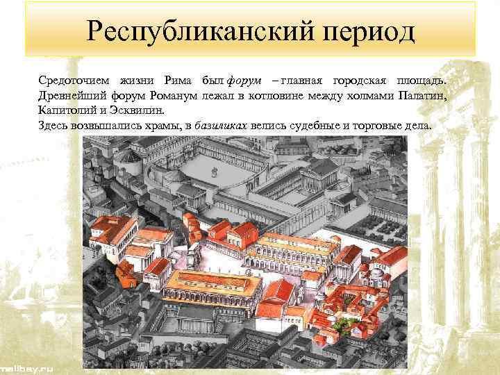 Республиканский период Средоточием жизни Рима был форум – главная городская площадь. Древнейший форум Романум