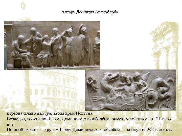 Алтарь Домиция Агенобарба первоначально алтарь, затем храм Нептуна. Возведен, возможно, Гнеем Домицием Агенобарбом, римским