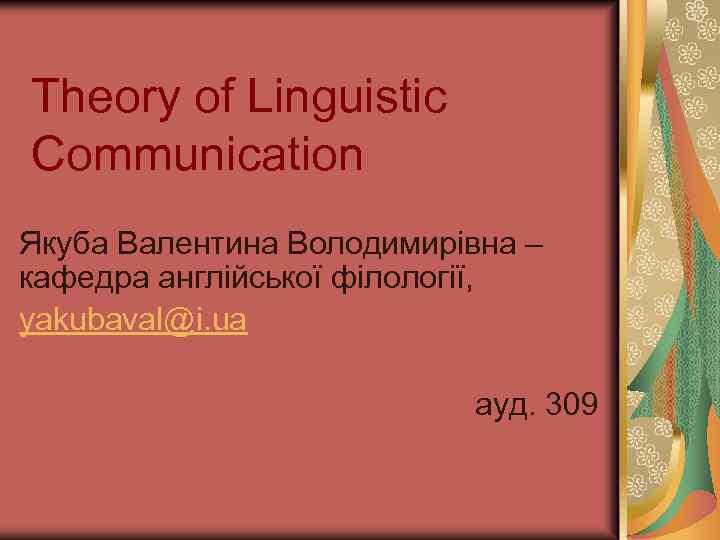 Theory of Linguistic Communication Якуба Валентина Володимирівна – кафедра англійської філології, yakubaval@i. ua ауд.