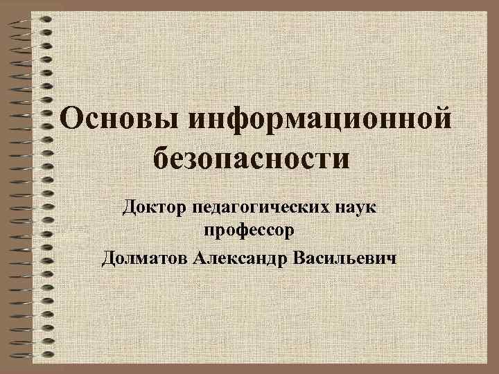 Основы информационной безопасности Доктор педагогических наук профессор Долматов Александр Васильевич
