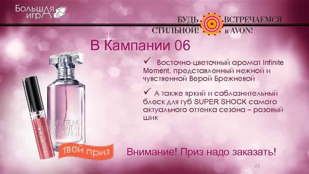 В Кампании 06 ü Восточно-цветочный аромат Infinite Moment, представленный нежной и чувственной Верой Брежневой