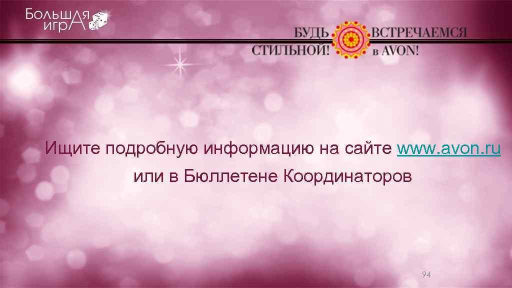 Ищите подробную информацию на сайте www. avon. ru или в Бюллетене Координаторов 94