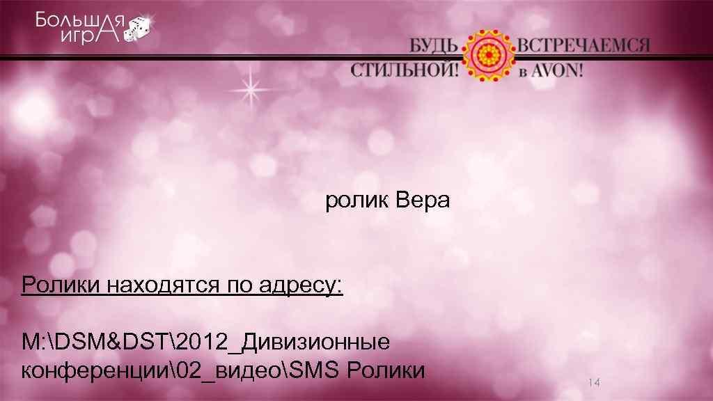 ролик Вера Ролики находятся по адресу: M: DSM&DST2012_Дивизионные конференции2_видеоSMS Ролики 14